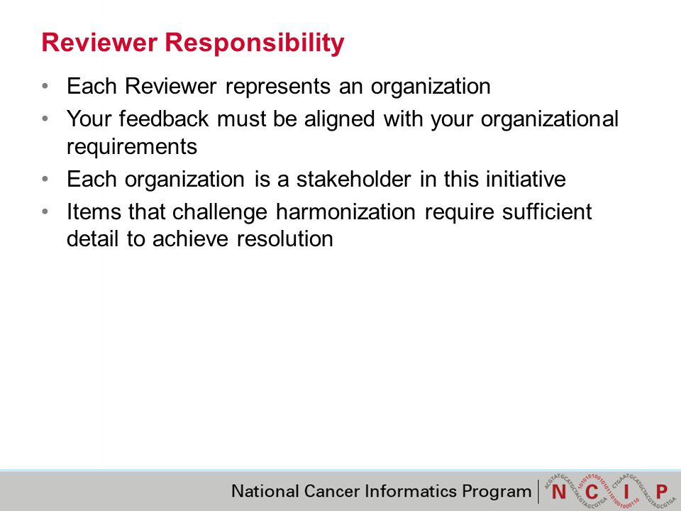 Reviewer Responsibility Each Reviewer represents an organization Your feedback must be aligned with your organizational requirements Each organization is a stakeholder in this initiative Items that challenge harmonization require sufficient detail to achieve resolution
