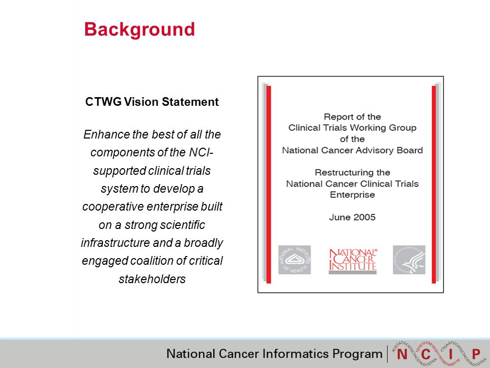 Background CTWG Vision Statement Enhance the best of all the components of the NCI- supported clinical trials system to develop a cooperative enterprise built on a strong scientific infrastructure and a broadly engaged coalition of critical stakeholders