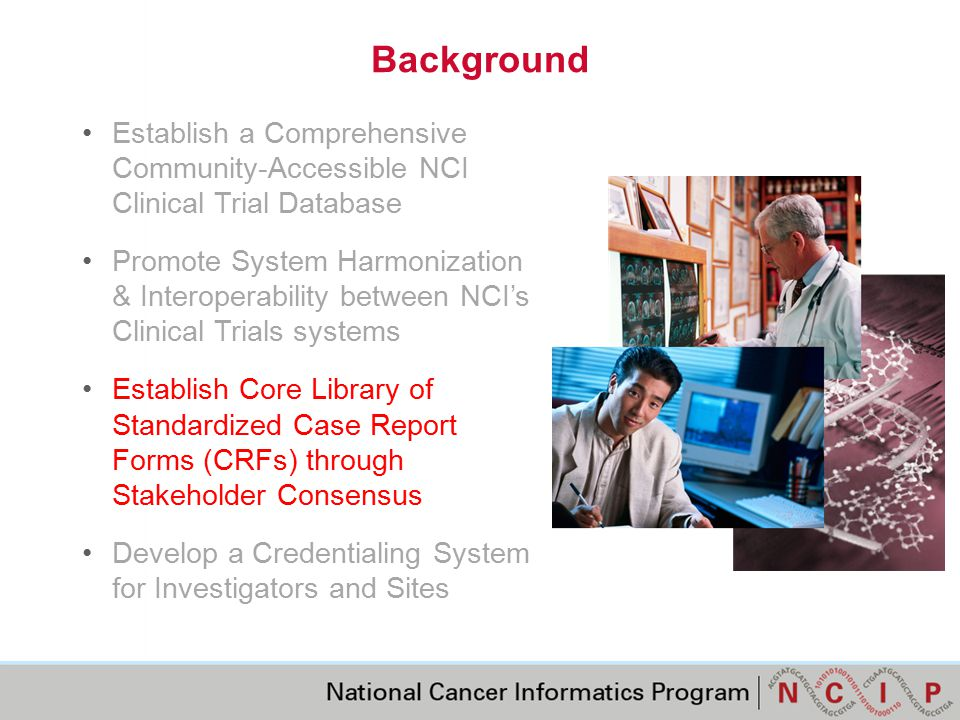 Background Establish a Comprehensive Community-Accessible NCI Clinical Trial Database Promote System Harmonization & Interoperability between NCI's Clinical Trials systems Establish Core Library of Standardized Case Report Forms (CRFs) through Stakeholder Consensus (called out in red font) Develop a Credentialing System for Investigators and Sites