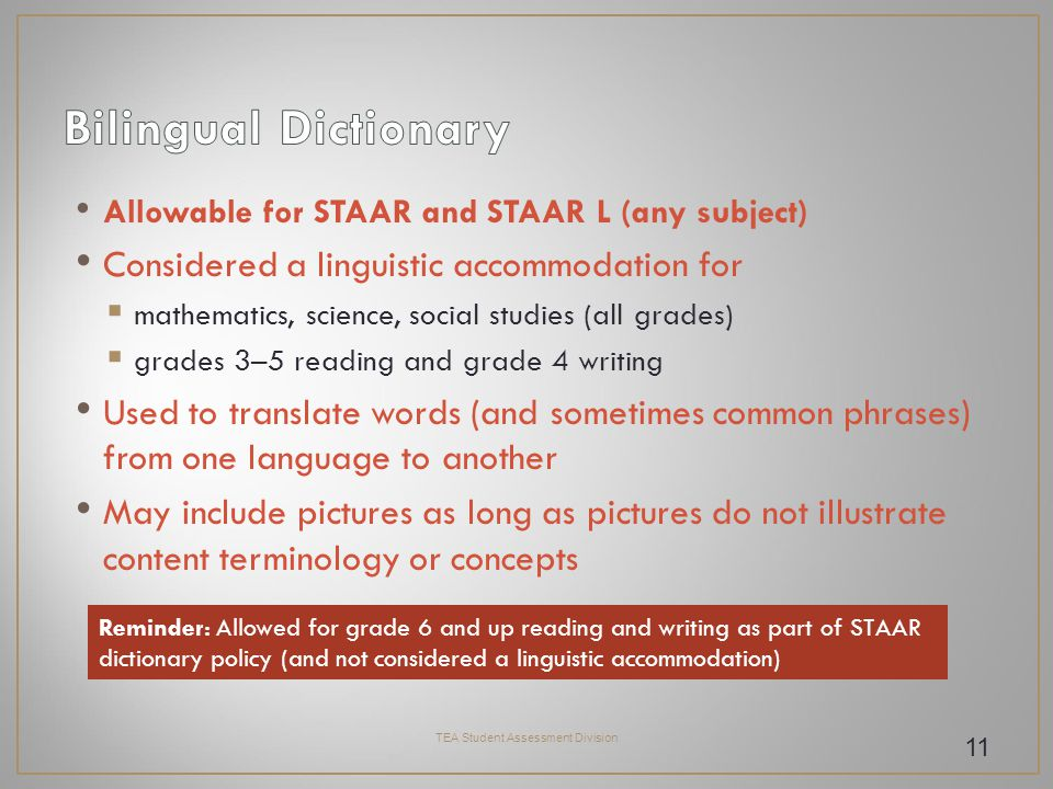 Allowable for STAAR and STAAR L (any subject) Considered a linguistic accommodation for  mathematics, science, social studies (all grades)  grades 3–5 reading and grade 4 writing Used to translate words (and sometimes common phrases) from one language to another May include pictures as long as pictures do not illustrate content terminology or concepts TEA Student Assessment Division 11 Reminder: Allowed for grade 6 and up reading and writing as part of STAAR dictionary policy (and not considered a linguistic accommodation)