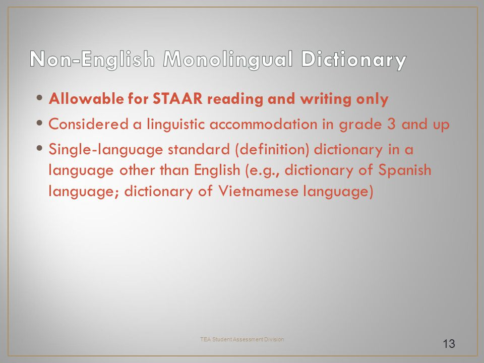 Allowable for STAAR reading and writing only Considered a linguistic accommodation in grade 3 and up Single-language standard (definition) dictionary in a language other than English (e.g., dictionary of Spanish language; dictionary of Vietnamese language) TEA Student Assessment Division 13