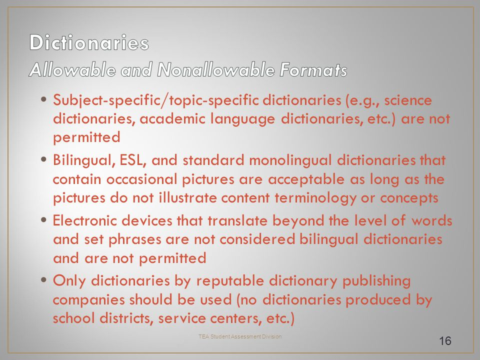 Subject-specific/topic-specific dictionaries (e.g., science dictionaries, academic language dictionaries, etc.) are not permitted Bilingual, ESL, and standard monolingual dictionaries that contain occasional pictures are acceptable as long as the pictures do not illustrate content terminology or concepts Electronic devices that translate beyond the level of words and set phrases are not considered bilingual dictionaries and are not permitted Only dictionaries by reputable dictionary publishing companies should be used (no dictionaries produced by school districts, service centers, etc.) TEA Student Assessment Division 16