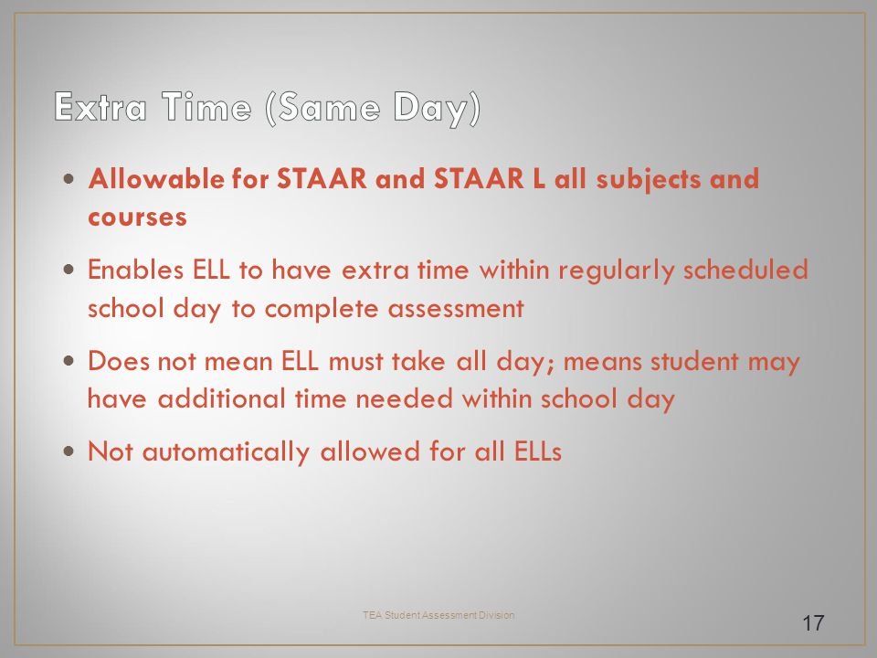 Allowable for STAAR and STAAR L all subjects and courses Enables ELL to have extra time within regularly scheduled school day to complete assessment Does not mean ELL must take all day; means student may have additional time needed within school day Not automatically allowed for all ELLs TEA Student Assessment Division 17