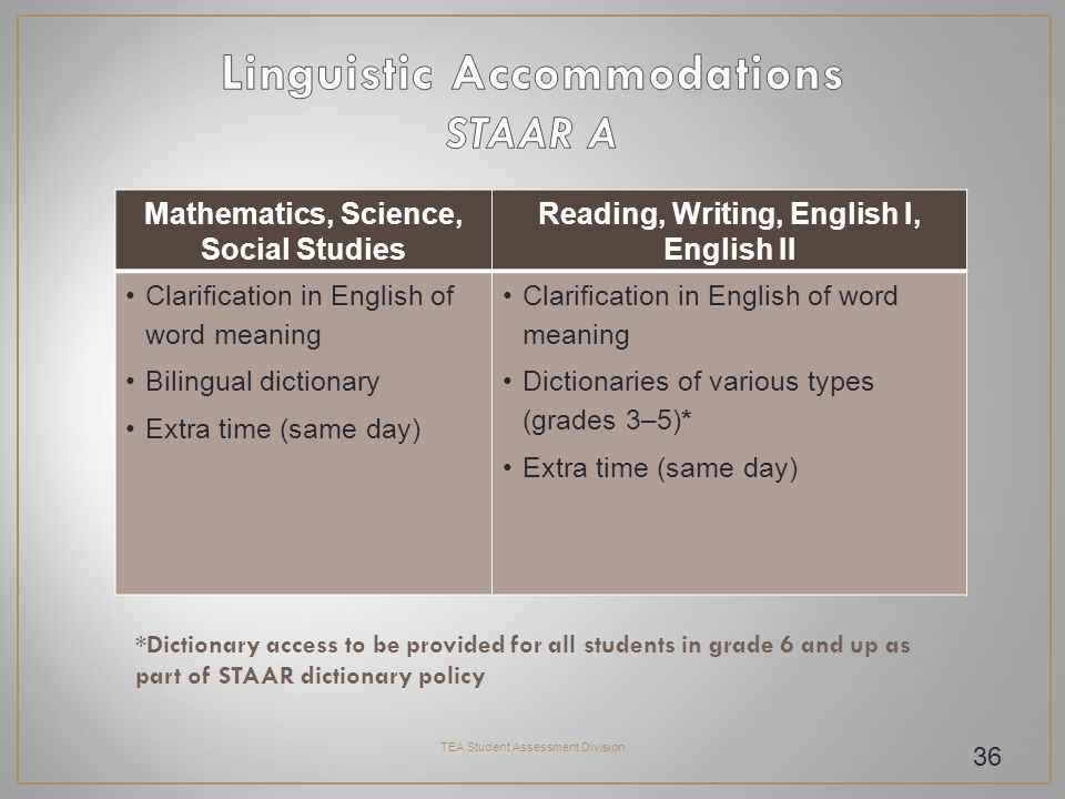 TEA Student Assessment Division 36 Mathematics, Science, Social Studies Reading, Writing, English I, English II Clarification in English of word meaning Bilingual dictionary Extra time (same day) Clarification in English of word meaning Dictionaries of various types (grades 3–5)* Extra time (same day) *Dictionary access to be provided for all students in grade 6 and up as part of STAAR dictionary policy