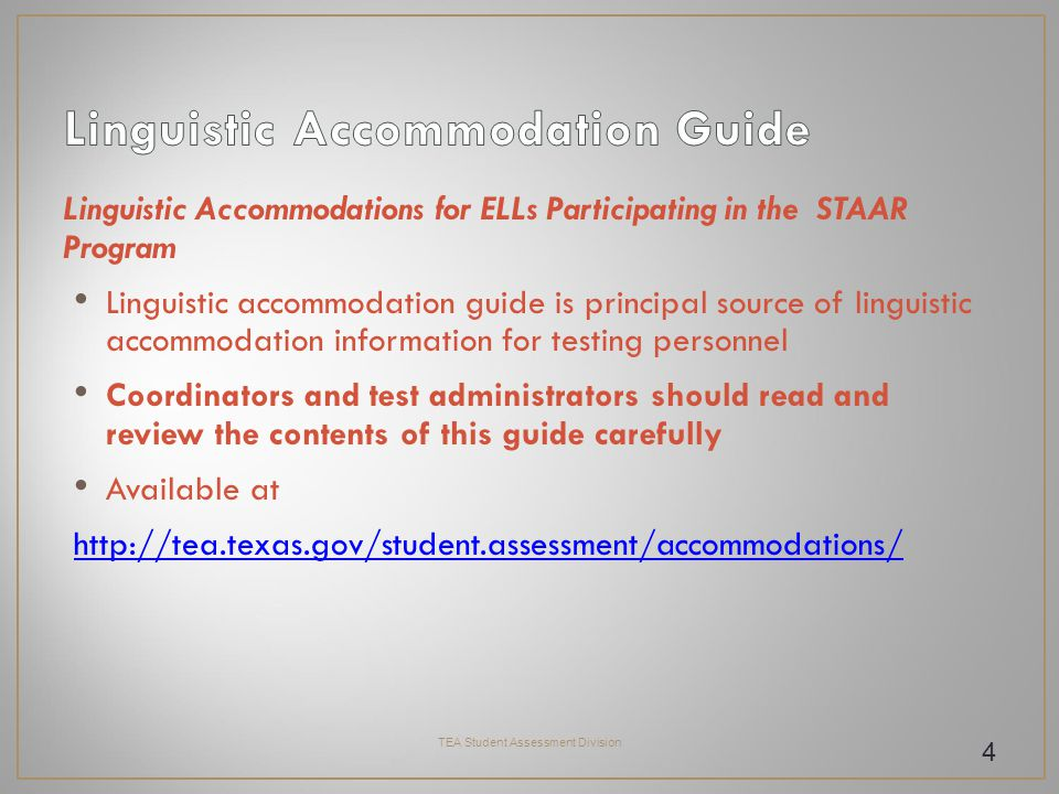 Linguistic Accommodations for ELLs Participating in the STAAR Program Linguistic accommodation guide is principal source of linguistic accommodation information for testing personnel Coordinators and test administrators should read and review the contents of this guide carefully Available at http://tea.texas.gov/student.assessment/accommodations/ TEA Student Assessment Division 4