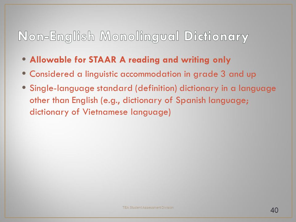 Allowable for STAAR A reading and writing only Considered a linguistic accommodation in grade 3 and up Single-language standard (definition) dictionary in a language other than English (e.g., dictionary of Spanish language; dictionary of Vietnamese language) TEA Student Assessment Division 40