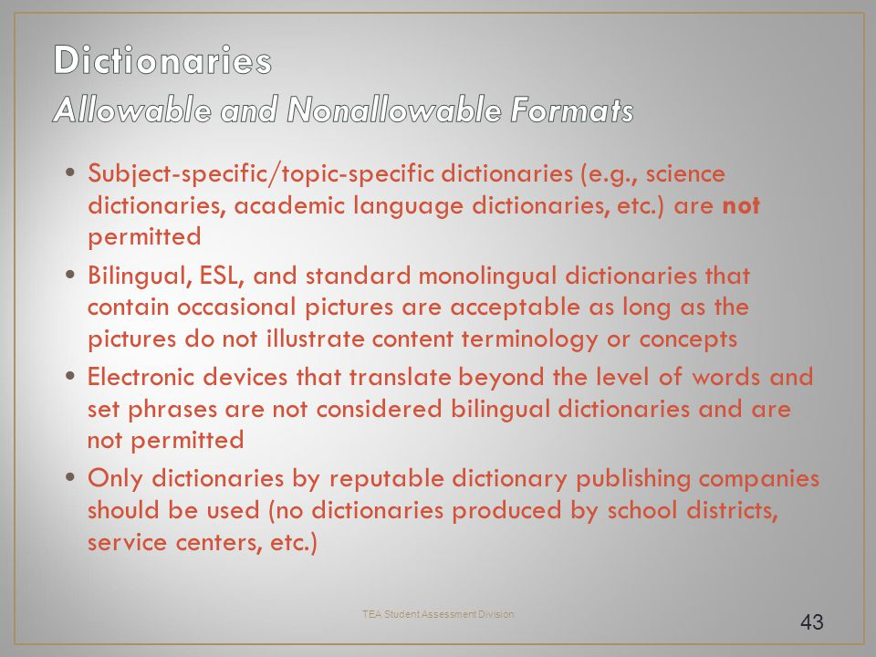 Subject-specific/topic-specific dictionaries (e.g., science dictionaries, academic language dictionaries, etc.) are not permitted Bilingual, ESL, and standard monolingual dictionaries that contain occasional pictures are acceptable as long as the pictures do not illustrate content terminology or concepts Electronic devices that translate beyond the level of words and set phrases are not considered bilingual dictionaries and are not permitted Only dictionaries by reputable dictionary publishing companies should be used (no dictionaries produced by school districts, service centers, etc.) TEA Student Assessment Division 43