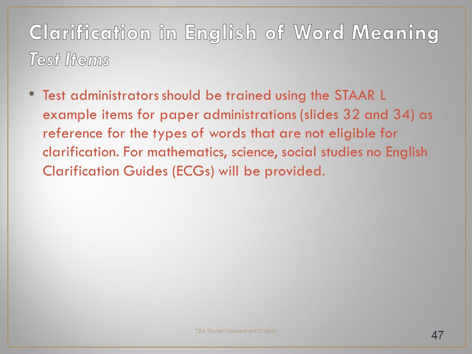 Test administrators should be trained using the STAAR L example items for paper administrations (slides 32 and 34) as reference for the types of words that are not eligible for clarification.