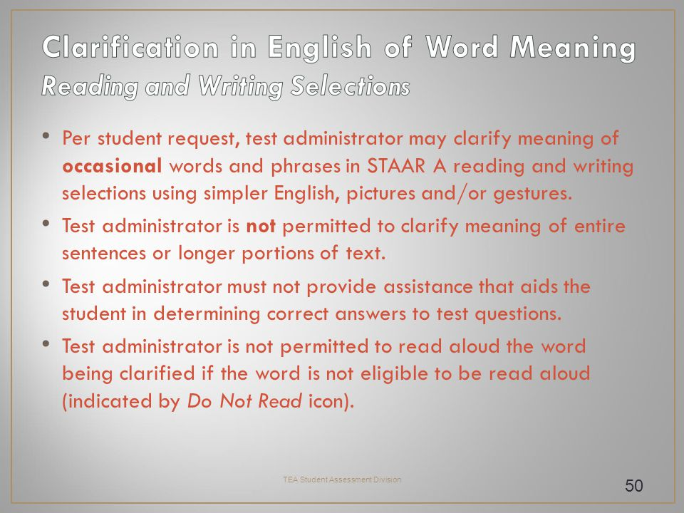 Per student request, test administrator may clarify meaning of occasional words and phrases in STAAR A reading and writing selections using simpler English, pictures and/or gestures.