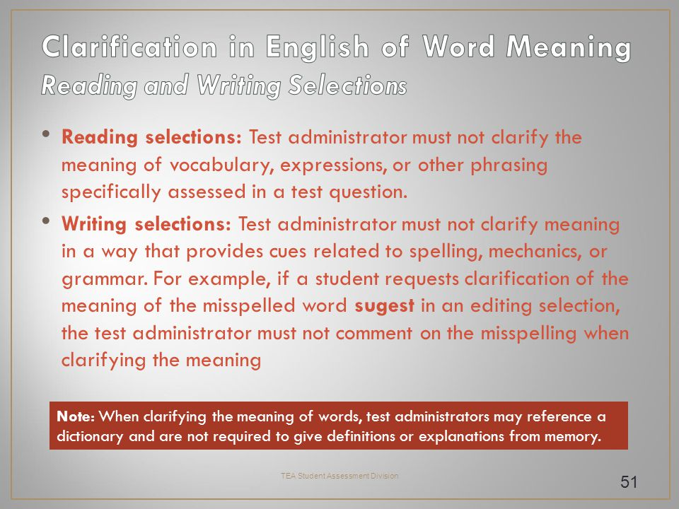 Reading selections: Test administrator must not clarify the meaning of vocabulary, expressions, or other phrasing specifically assessed in a test question.