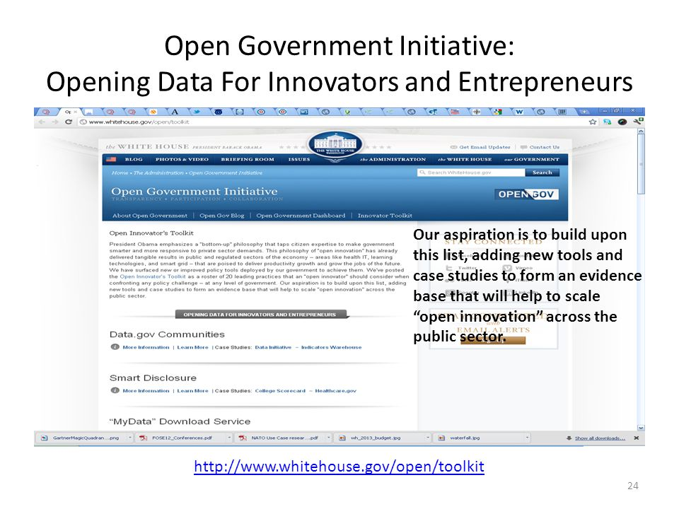 Open Government Initiative: Opening Data For Innovators and Entrepreneurs 24 http://www.whitehouse.gov/open/toolkit Our aspiration is to build upon th