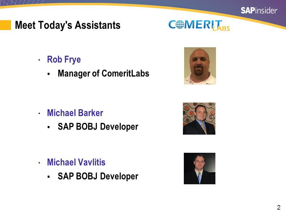 2 Meet Today s Assistants Rob Frye  Manager of ComeritLabs Michael Barker  SAP BOBJ Developer Michael Vavlitis  SAP BOBJ Developer