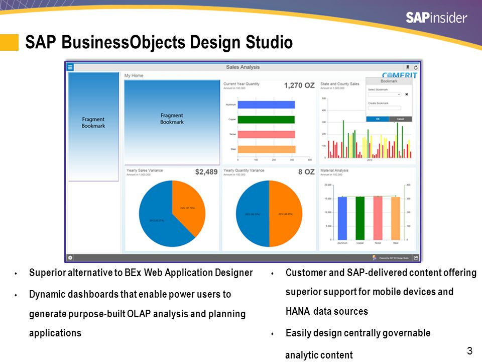 3 SAP BusinessObjects Design Studio  Superior alternative to BEx Web Application Designer  Dynamic dashboards that enable power users to generate pu