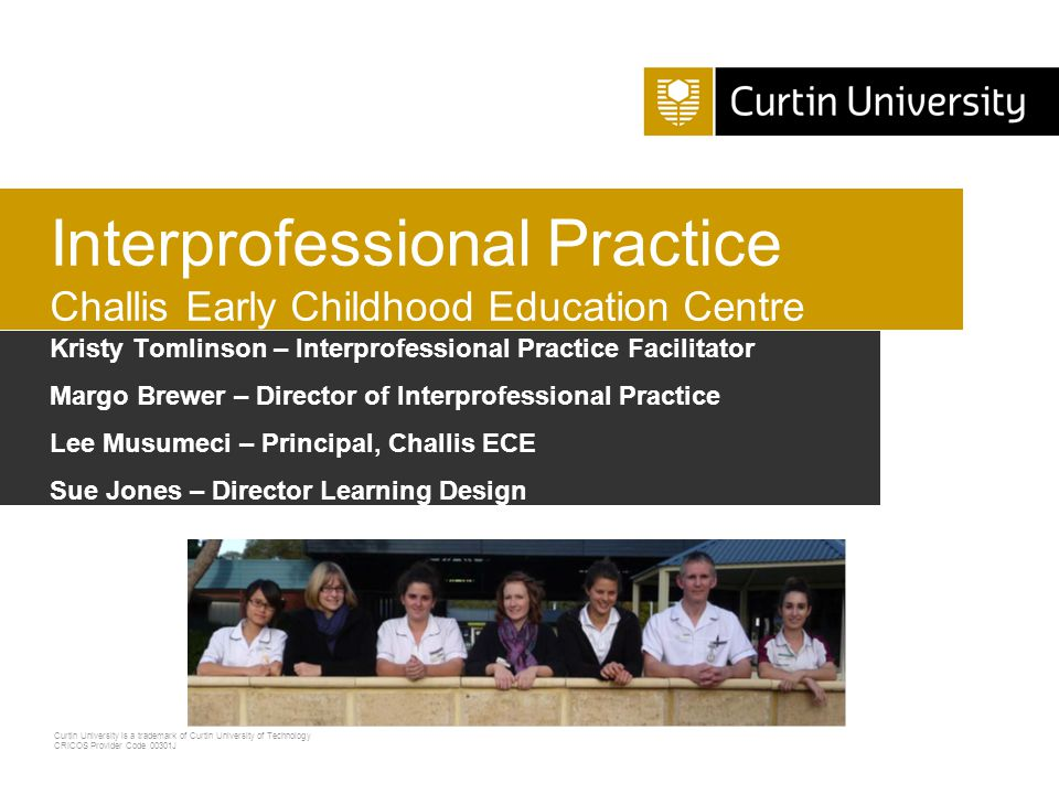 Curtin University is a trademark of Curtin University of Technology CRICOS Provider Code 00301J Clinical Training Innovation  Non traditional setting in partnership with Challis Early Childhood Education Centre  Low SES area  Population includes 15% Aboriginal people  Primary health care – training students where services are needed  Model of care – IP, client- centred
