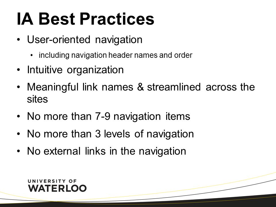 IA Best Practices User-oriented navigation including navigation header names and order Intuitive organization Meaningful link names & streamlined across the sites No more than 7-9 navigation items No more than 3 levels of navigation No external links in the navigation
