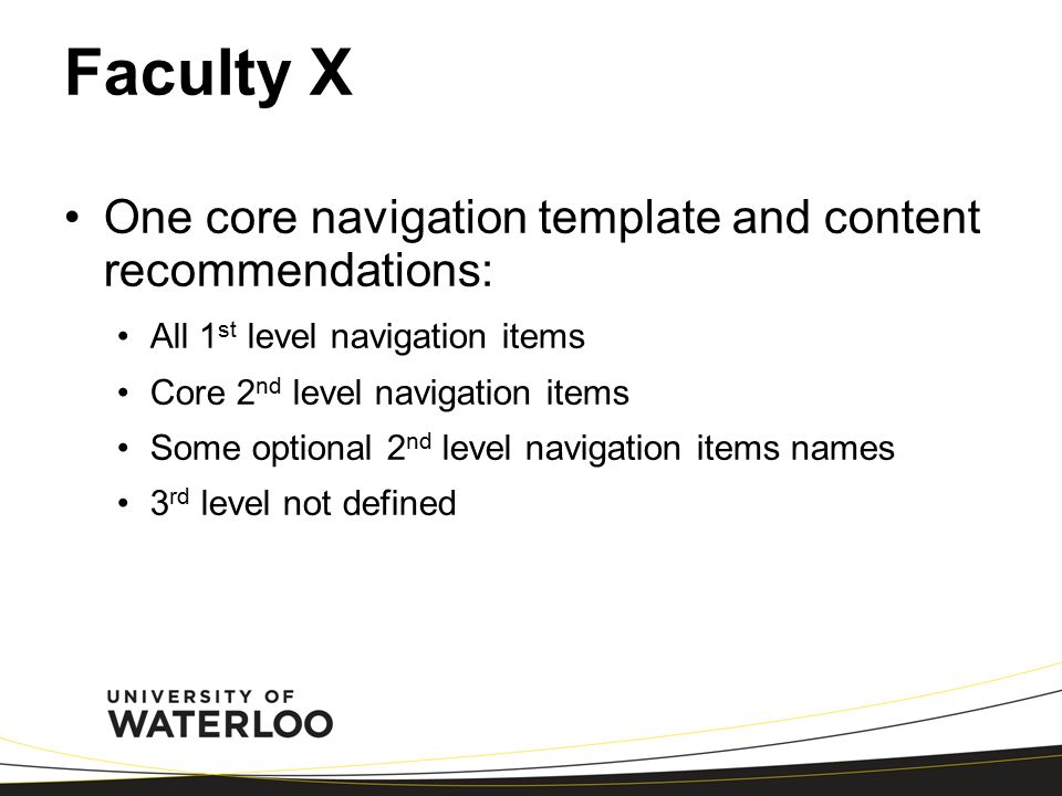 Faculty X One core navigation template and content recommendations: All 1 st level navigation items Core 2 nd level navigation items Some optional 2 nd level navigation items names 3 rd level not defined