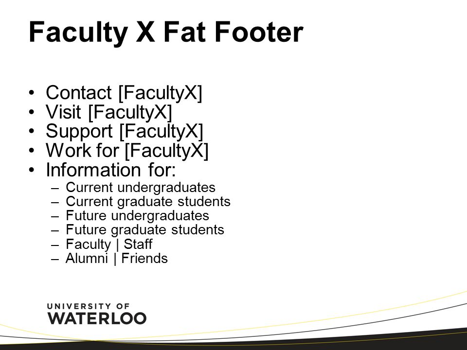 Faculty X Fat Footer Contact [FacultyX] Visit [FacultyX] Support [FacultyX] Work for [FacultyX] Information for: –Current undergraduates –Current graduate students –Future undergraduates –Future graduate students –Faculty | Staff –Alumni | Friends