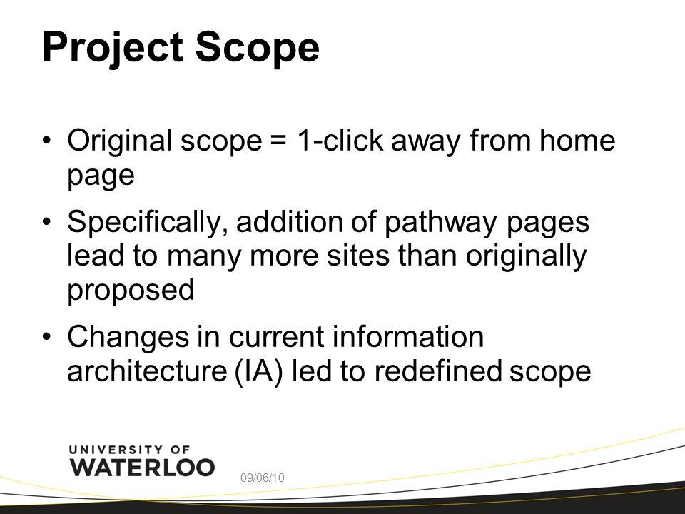Project Scope Original scope = 1-click away from home page Specifically, addition of pathway pages lead to many more sites than originally proposed Changes in current information architecture (IA) led to redefined scope 09/06/10