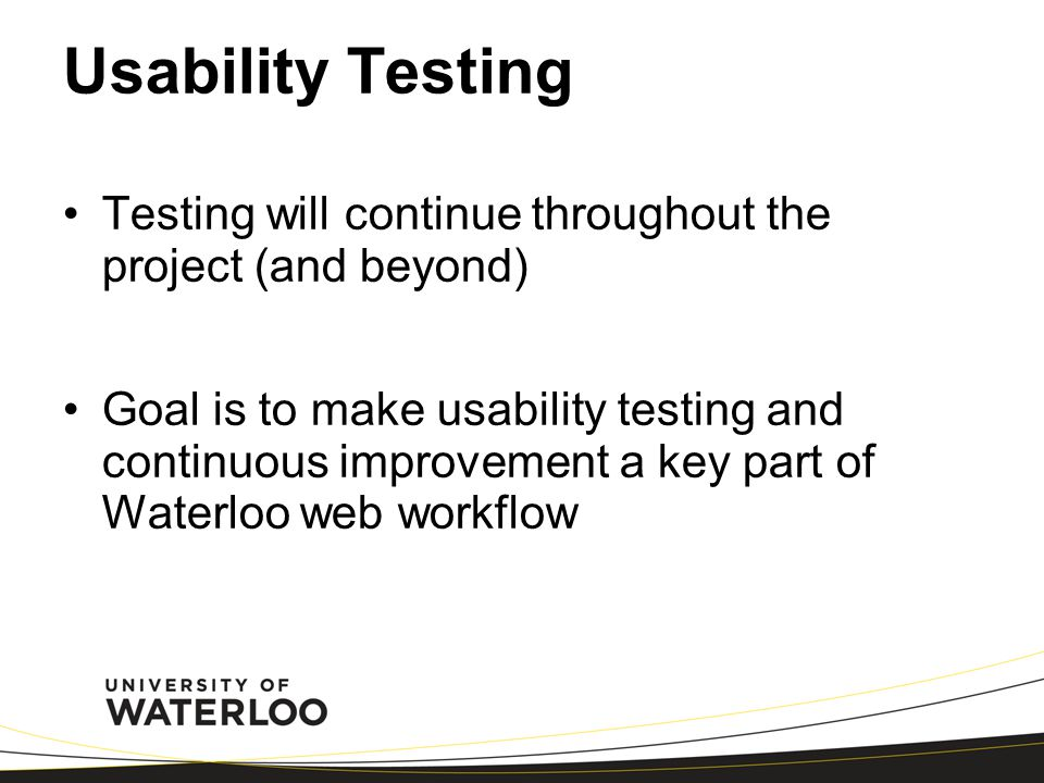 Usability Testing Testing will continue throughout the project (and beyond) Goal is to make usability testing and continuous improvement a key part of Waterloo web workflow