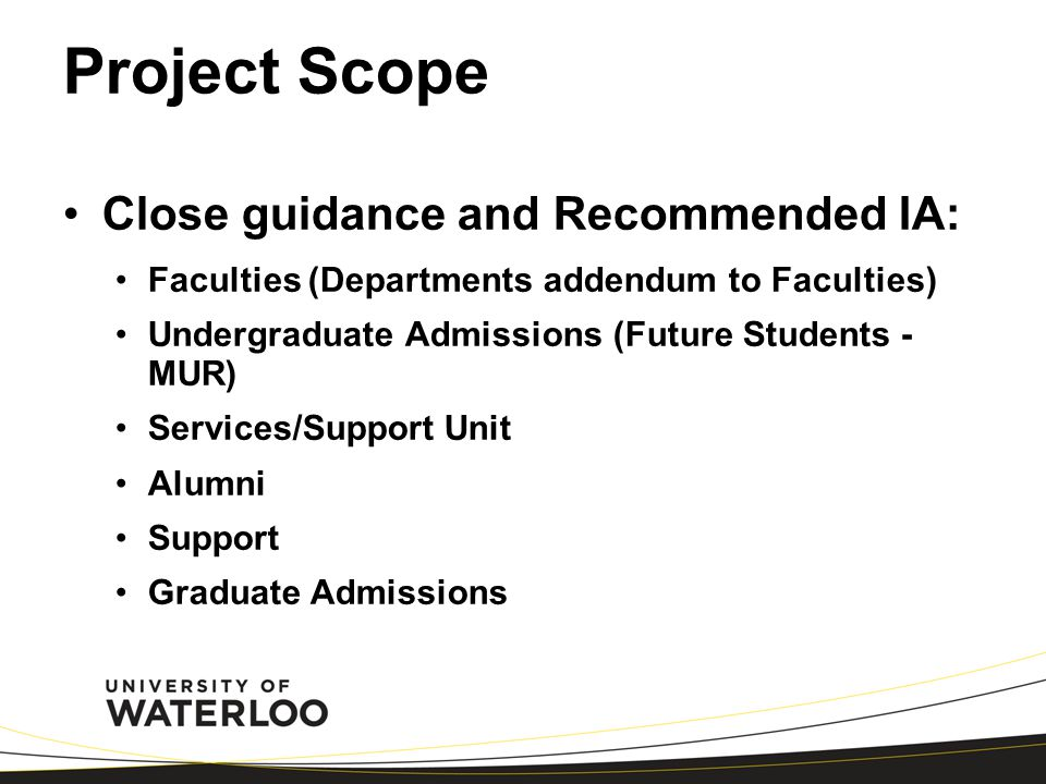 Project Scope Close guidance and Recommended IA: Faculties (Departments addendum to Faculties) Undergraduate Admissions (Future Students - MUR) Services/Support Unit Alumni Support Graduate Admissions