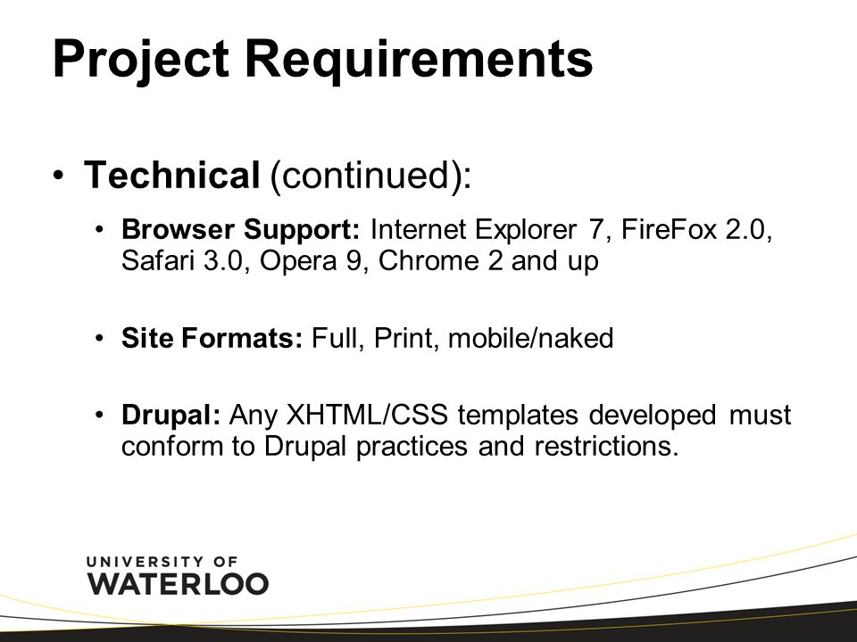 Project Requirements Technical (continued): Browser Support: Internet Explorer 7, FireFox 2.0, Safari 3.0, Opera 9, Chrome 2 and up Site Formats: Full, Print, mobile/naked Drupal: Any XHTML/CSS templates developed must conform to Drupal practices and restrictions.