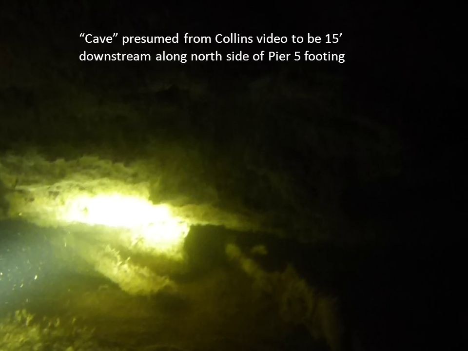 Cave presumed from Collins video to be 15' downstream along north side of Pier 5 footing