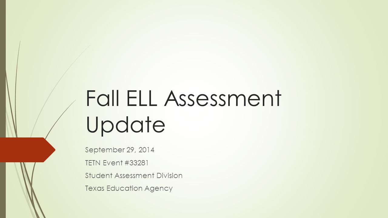 Fall ELL Assessment Update September 29, 2014 TETN Event #33281 Student Assessment Division Texas Education Agency