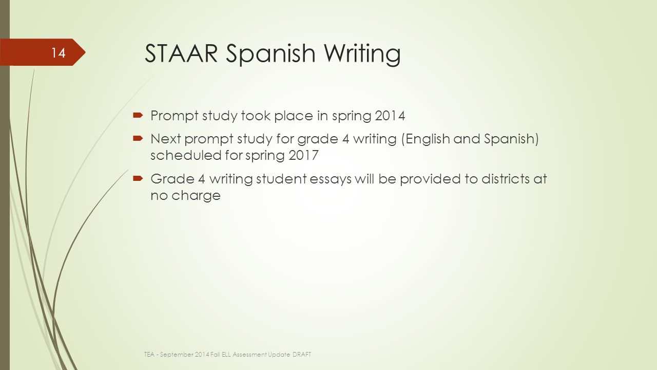 STAAR Spanish Writing  Prompt study took place in spring 2014  Next prompt study for grade 4 writing (English and Spanish) scheduled for spring 2017  Grade 4 writing student essays will be provided to districts at no charge TEA - September 2014 Fall ELL Assessment Update DRAFT 14