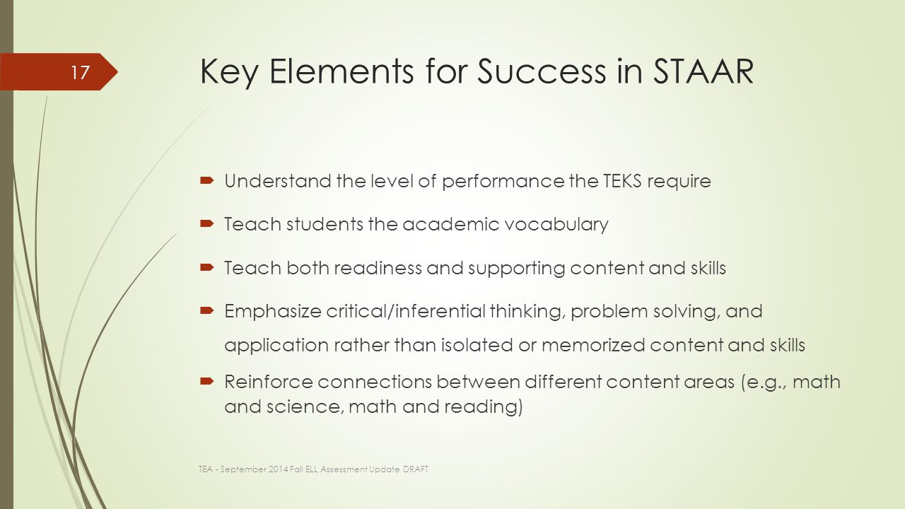 Key Elements for Success in STAAR  Understand the level of performance the TEKS require  Teach students the academic vocabulary  Teach both readiness and supporting content and skills  Emphasize critical/inferential thinking, problem solving, and application rather than isolated or memorized content and skills  Reinforce connections between different content areas (e.g., math and science, math and reading) TEA - September 2014 Fall ELL Assessment Update DRAFT 17