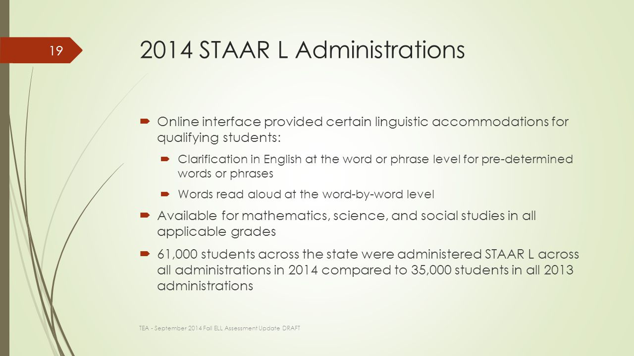 2014 STAAR L Administrations  Online interface provided certain linguistic accommodations for qualifying students:  Clarification in English at the word or phrase level for pre-determined words or phrases  Words read aloud at the word-by-word level  Available for mathematics, science, and social studies in all applicable grades  61,000 students across the state were administered STAAR L across all administrations in 2014 compared to 35,000 students in all 2013 administrations TEA - September 2014 Fall ELL Assessment Update DRAFT 19