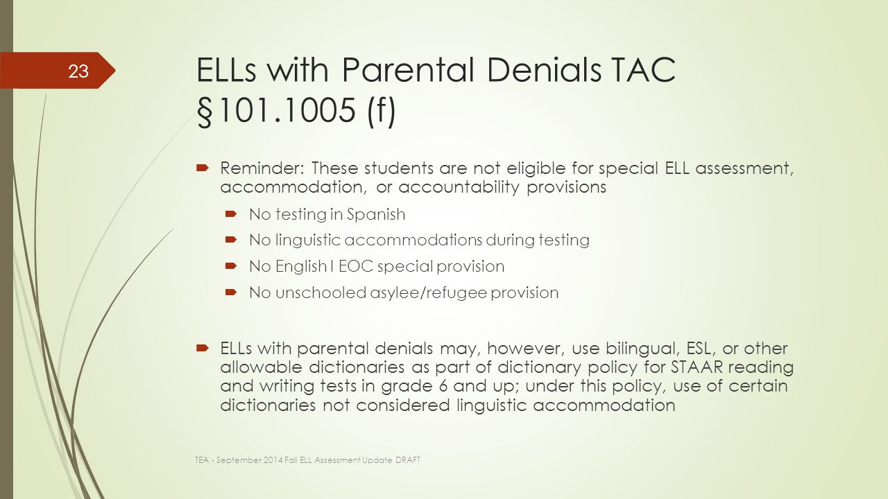 ELLs with Parental Denials TAC §101.1005 (f)  Reminder: These students are not eligible for special ELL assessment, accommodation, or accountability provisions  No testing in Spanish  No linguistic accommodations during testing  No English I EOC special provision  No unschooled asylee/refugee provision  ELLs with parental denials may, however, use bilingual, ESL, or other allowable dictionaries as part of dictionary policy for STAAR reading and writing tests in grade 6 and up; under this policy, use of certain dictionaries not considered linguistic accommodation TEA - September 2014 Fall ELL Assessment Update DRAFT 23