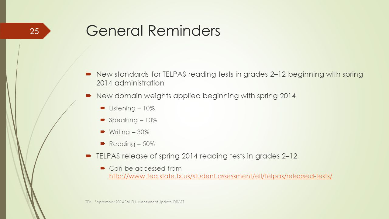 General Reminders  New standards for TELPAS reading tests in grades 2–12 beginning with spring 2014 administration  New domain weights applied beginning with spring 2014  Listening – 10%  Speaking – 10%  Writing – 30%  Reading – 50%  TELPAS release of spring 2014 reading tests in grades 2–12  Can be accessed from http://www.tea.state.tx.us/student.assessment/ell/telpas/released-tests/ http://www.tea.state.tx.us/student.assessment/ell/telpas/released-tests/ TEA - September 2014 Fall ELL Assessment Update DRAFT 25