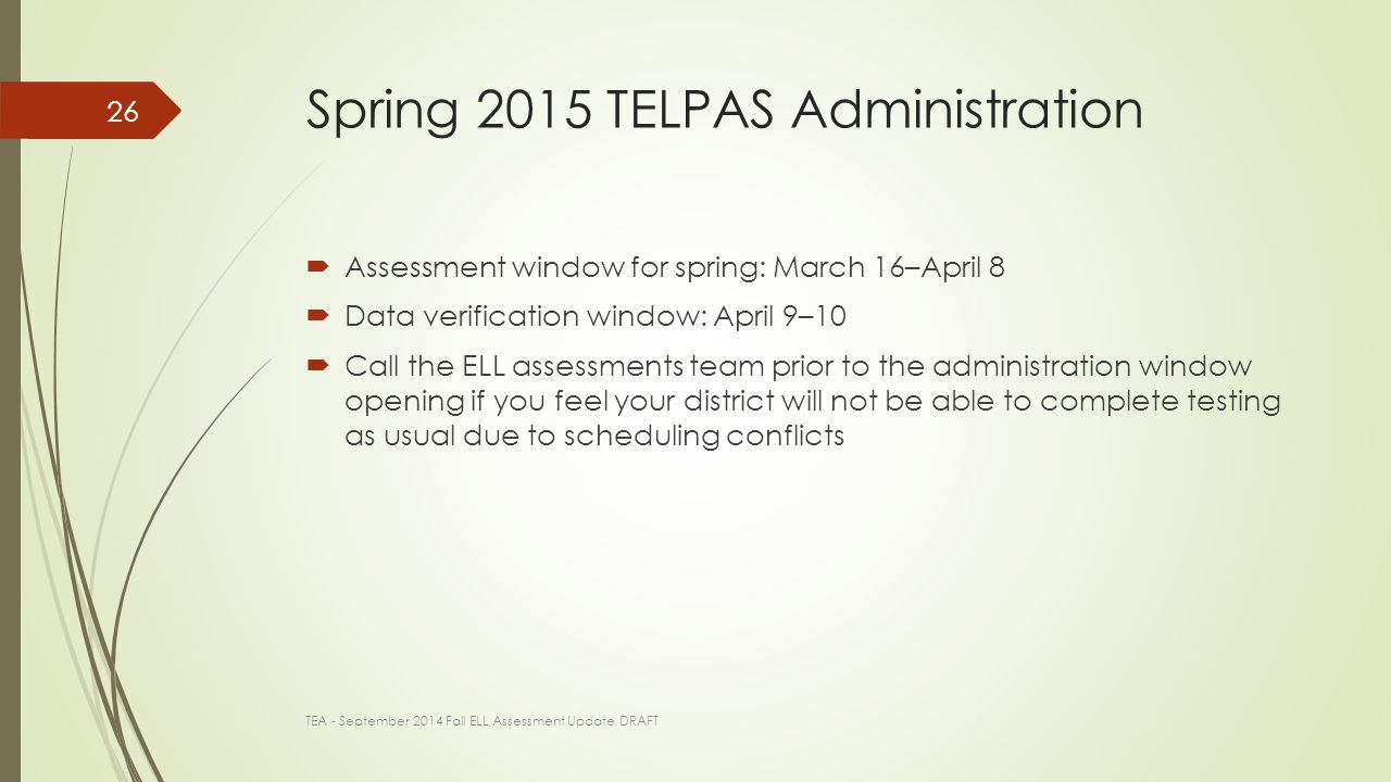 Spring 2015 TELPAS Administration  Assessment window for spring: March 16–April 8  Data verification window: April 9–10  Call the ELL assessments team prior to the administration window opening if you feel your district will not be able to complete testing as usual due to scheduling conflicts TEA - September 2014 Fall ELL Assessment Update DRAFT 26