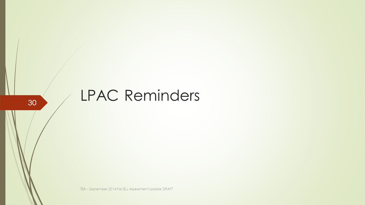 LPAC Reminders TEA - September 2014 Fall ELL Assessment Update DRAFT 30