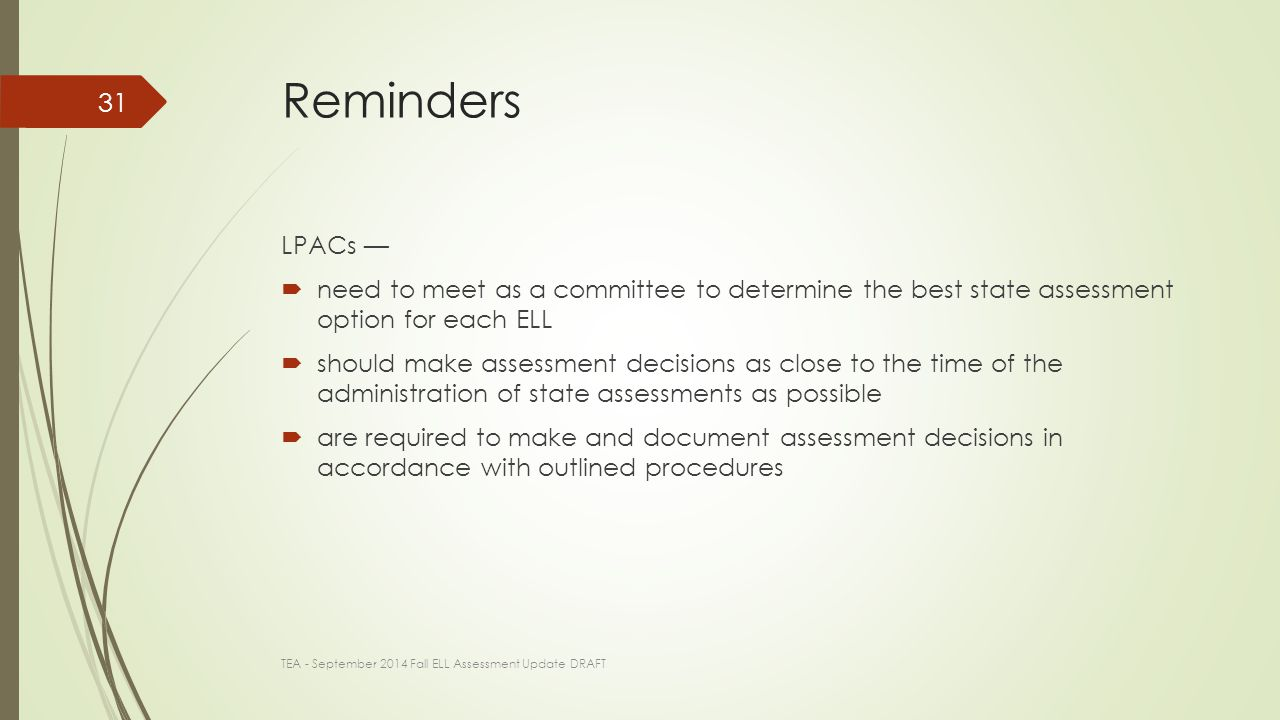 Reminders LPACs —  need to meet as a committee to determine the best state assessment option for each ELL  should make assessment decisions as close to the time of the administration of state assessments as possible  are required to make and document assessment decisions in accordance with outlined procedures TEA - September 2014 Fall ELL Assessment Update DRAFT 31