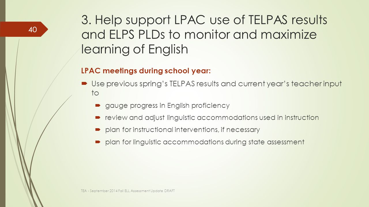 Remember  When implemented effectively in instruction, linguistic accommodations  accelerate learning of academic content and English  reduce length of time and degree to which substantial linguistic accommodations needed The ELPS, as measured by TELPAS, support better learning of the TEKS, as measured by STAAR TEA - September 2014 Fall ELL Assessment Update DRAFT 41