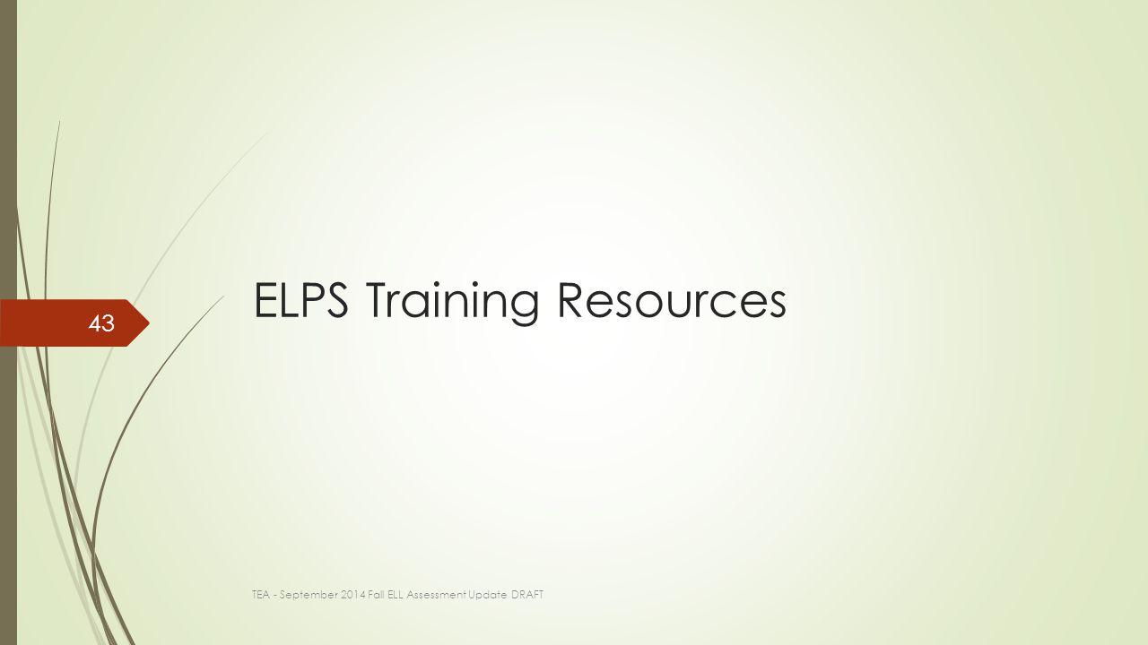 ELPS Training Resources TEA - September 2014 Fall ELL Assessment Update DRAFT 43
