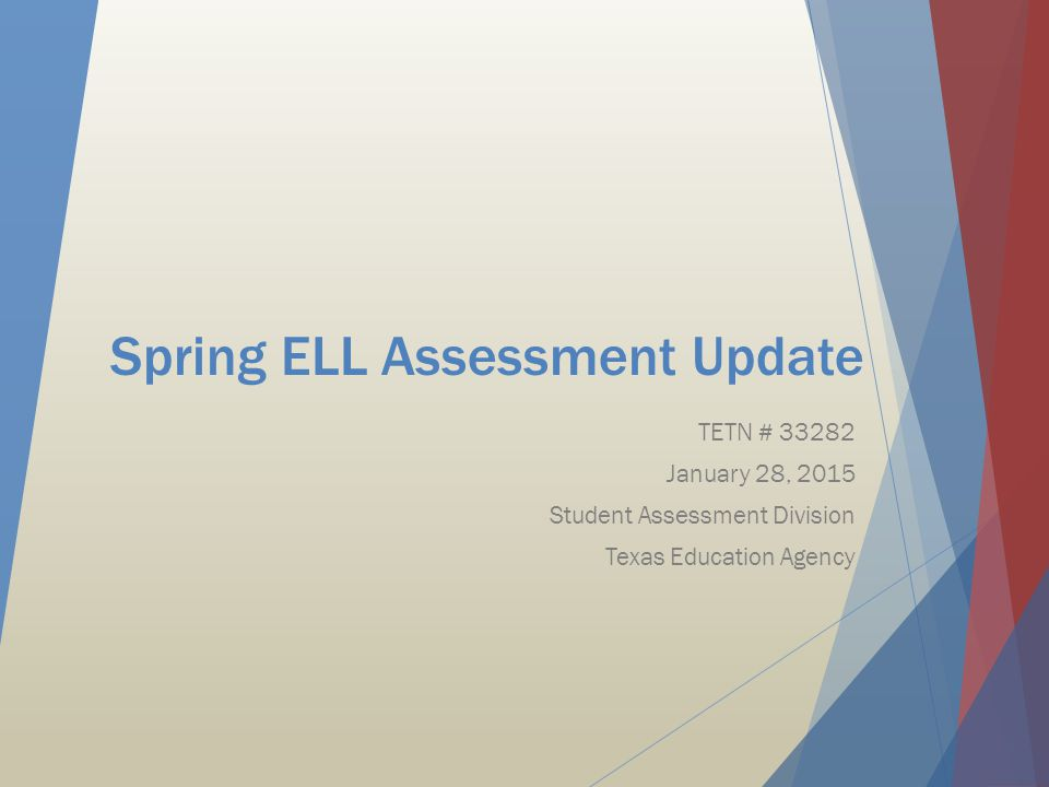 Spring ELL Assessment Update TETN # 33282 January 28, 2015 Student Assessment Division Texas Education Agency