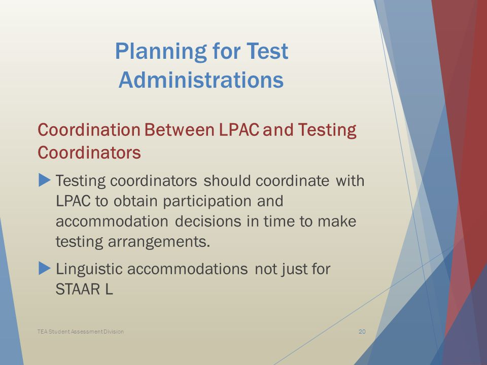 Planning for Test Administrations Coordination Between LPAC and Testing Coordinators  Testing coordinators should coordinate with LPAC to obtain participation and accommodation decisions in time to make testing arrangements.