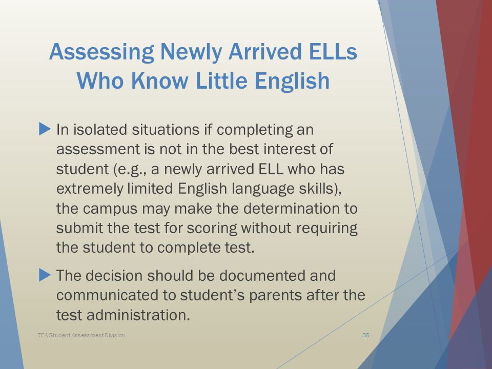 Assessing Newly Arrived ELLs Who Know Little English  In isolated situations if completing an assessment is not in the best interest of student (e.g., a newly arrived ELL who has extremely limited English language skills), the campus may make the determination to submit the test for scoring without requiring the student to complete test.