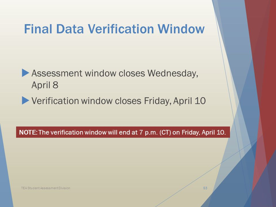 Final Data Verification Window  Assessment window closes Wednesday, April 8  Verification window closes Friday, April 10 TEA Student Assessment Division53 NOTE: The verification window will end at 7 p.m.