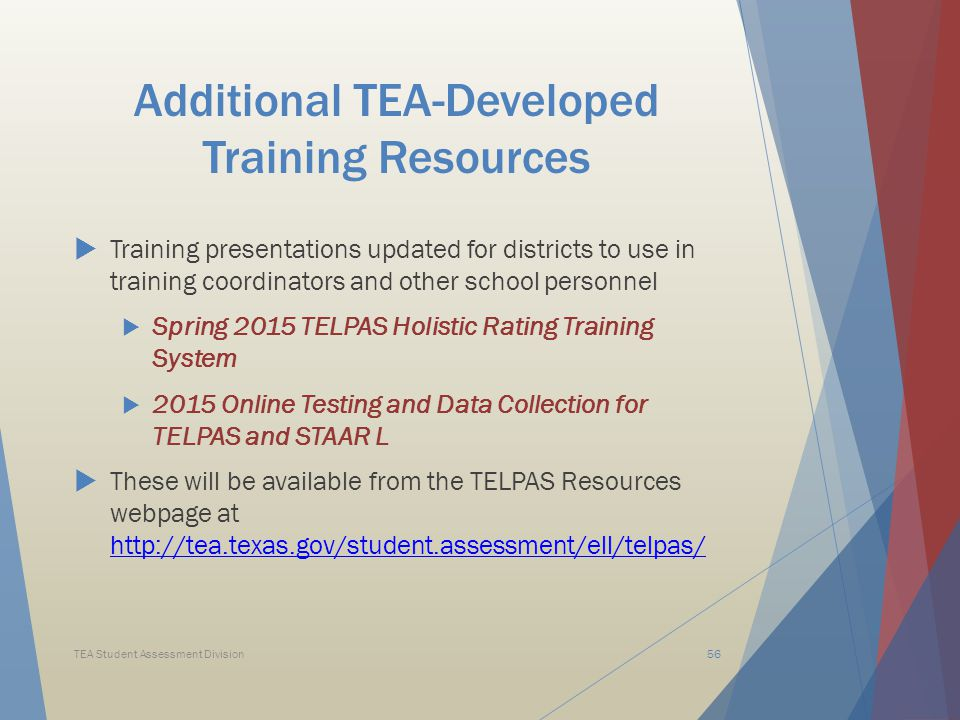 Additional TEA-Developed Training Resources  Training presentations updated for districts to use in training coordinators and other school personnel  Spring 2015 TELPAS Holistic Rating Training System  2015 Online Testing and Data Collection for TELPAS and STAAR L  These will be available from the TELPAS Resources webpage at http://tea.texas.gov/student.assessment/ell/telpas/ http://tea.texas.gov/student.assessment/ell/telpas/ TEA Student Assessment Division56