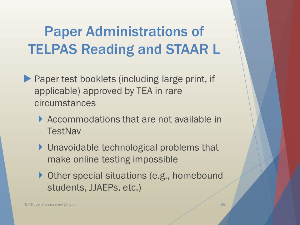 Paper Administrations of TELPAS Reading and STAAR L  Paper test booklets (including large print, if applicable) approved by TEA in rare circumstances  Accommodations that are not available in TestNav  Unavoidable technological problems that make online testing impossible  Other special situations (e.g., homebound students, JJAEPs, etc.) TEA Student Assessment Division58