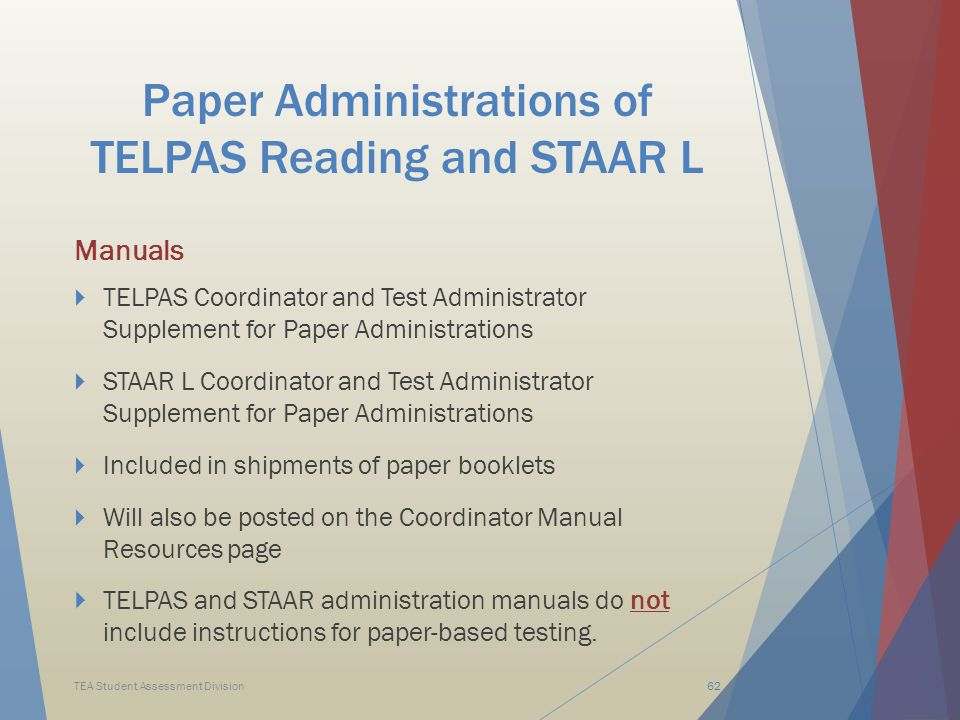 Paper Administrations of TELPAS Reading and STAAR L Manuals  TELPAS Coordinator and Test Administrator Supplement for Paper Administrations  STAAR L Coordinator and Test Administrator Supplement for Paper Administrations  Included in shipments of paper booklets  Will also be posted on the Coordinator Manual Resources page  TELPAS and STAAR administration manuals do not include instructions for paper-based testing.