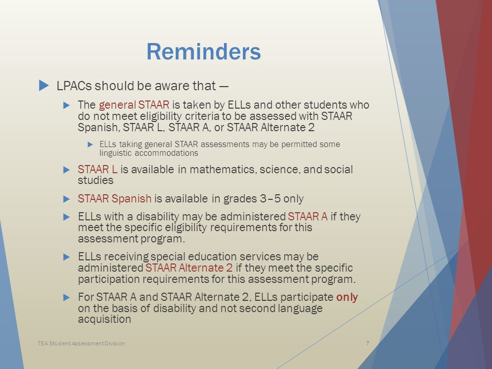 Reminders  LPACs should be aware that —  The general STAAR is taken by ELLs and other students who do not meet eligibility criteria to be assessed with STAAR Spanish, STAAR L, STAAR A, or STAAR Alternate 2  ELLs taking general STAAR assessments may be permitted some linguistic accommodations  STAAR L is available in mathematics, science, and social studies  STAAR Spanish is available in grades 3–5 only  ELLs with a disability may be administered STAAR A if they meet the specific eligibility requirements for this assessment program.