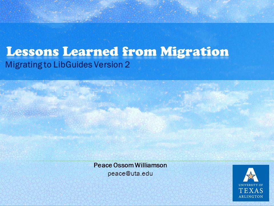 Migrating to LibGuides Version 2 Peace Ossom Williamson peace@uta.edu