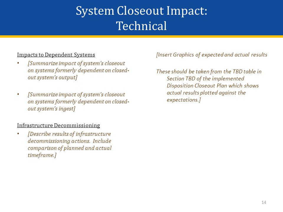 14 Impacts to Dependent Systems [Summarize impact of system's closeout on systems formerly dependent on closed- out system's output] [Summarize impact of system's closeout on systems formerly dependent on closed- out system's ingest] Infrastructure Decommissioning [Describe results of infrastructure decommissioning actions.