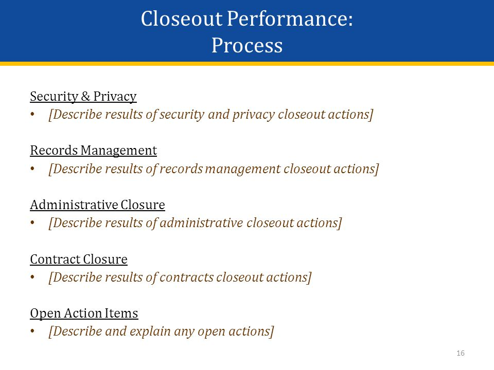 16 Security & Privacy [Describe results of security and privacy closeout actions] Records Management [Describe results of records management closeout actions] Administrative Closure [Describe results of administrative closeout actions] Contract Closure [Describe results of contracts closeout actions] Open Action Items [Describe and explain any open actions] Closeout Performance: Process