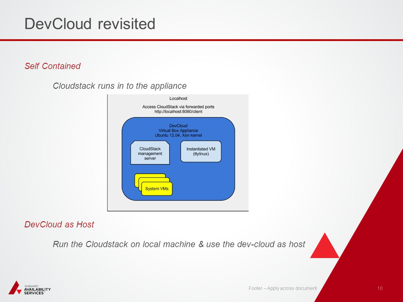 DevCloud revisited Self Contained Cloudstack runs in to the appliance DevCloud as Host Run the Cloudstack on local machine & use the dev-cloud as host 10 Footer – Apply across document