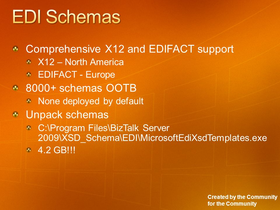 Created by the Community for the Community Comprehensive X12 and EDIFACT support X12 – North America EDIFACT - Europe 8000+ schemas OOTB None deployed by default Unpack schemas C:\Program Files\BizTalk Server 2009\XSD_Schema\EDI\MicrosoftEdiXsdTemplates.exe 4.2 GB!!!